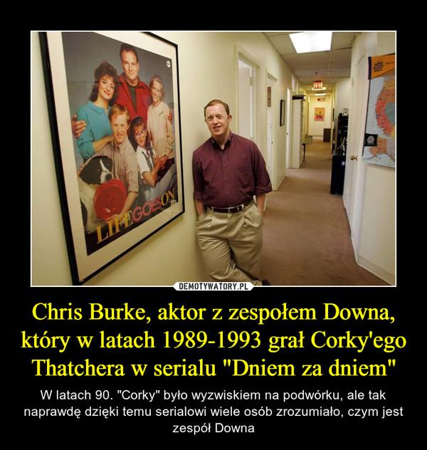 """Chris Burke, aktor z zespołem Downa, który w latach 1989-1993 grał Corky'ego Thatchera w serialu """"Dniem za dniem"""" – W latach 90. """"Corky"""" było wyzwiskiem na podwórku, ale tak naprawdę dzięki temu serialowi wiele osób zrozumiało, czym jest zespół Downa"""