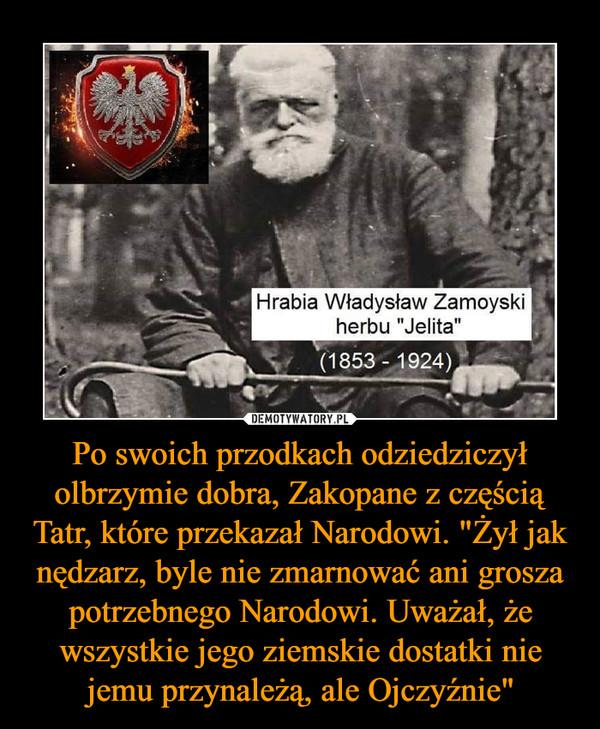 """Po swoich przodkach odziedziczył olbrzymie dobra, Zakopane z częścią Tatr, które przekazał Narodowi. """"Żył jak nędzarz, byle nie zmarnować ani grosza potrzebnego Narodowi. Uważał, że wszystkie jego ziemskie dostatki nie jemu przynależą, ale Ojczyźnie"""" –  Hrabia Władysław Zamoyski herbu """"Jelita"""""""