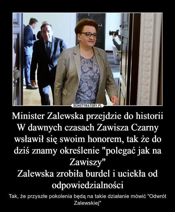 """Minister Zalewska przejdzie do historiiW dawnych czasach Zawisza Czarny wsławił się swoim honorem, tak że do dziś znamy określenie """"polegać jak na Zawiszy""""Zalewska zrobiła burdel i uciekła od odpowiedzialności – Tak, że przyszłe pokolenia będą na takie działanie mówić """"Odwrót Zalewskiej"""""""