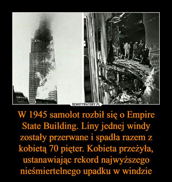 W 1945 samolot rozbił się o Empire State Building. Liny jednej windy zostały przerwane i spadła razem z kobietą 70 pięter. Kobieta przeżyła, ustanawiając rekord najwyższego nieśmiertelnego upadku w windzie –