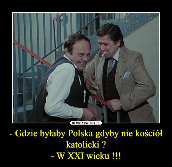 - Gdzie byłaby Polska gdyby nie kościół katolicki ?- W XXI wieku !!! –