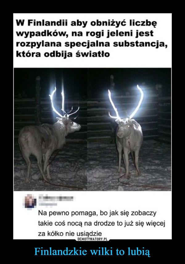 Finlandzkie wilki to lubią –  W Finlandii aby obniżyć liczbęwypadków, na rogi jeleni jestrozpylana specjalna substancja,która odbija światłoNa pewno pomaga, bo jak się zobaczytakie coś nocą na drodze to już się więcejza kółko nie usiądzie