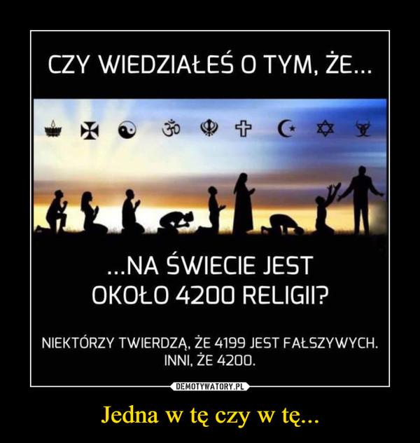Jedna w tę czy w tę... –  CZY WIEDZIAŁEŚ O TYM, ŻE......NA ŚWIECIE JESTOKOŁO 4200 RELIGII?NIEKTÓRZY TWIERDZA, ŻE 4199 JEST FAŁSZYWYCH.INNI, ŻE 4200.