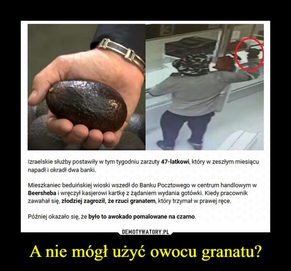 A nie mógł użyć owocu granatu? –  Izraelskie służby postawiły w tym tygodniu zarzuty 47-latkowi, który w zeszłym miesiącunapadt i okradł dwa bankiWMieszkaniec beduińskiej wioski wszedł do Banku Pocztowego w centrum handlowymBeersheba i wręczył kasjerowi kartkę z żądaniem wydania gotówki. Kiedy pracownikzawahał się, złodziej zagroził, że rzuci granatem, który trzymał w prawej ręceWPóźniej okazało się, że było to awokado pomalowane na czarno.