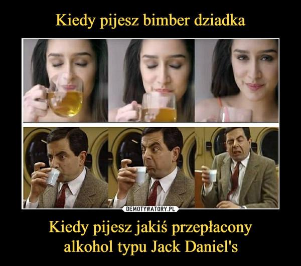 Kiedy pijesz jakiś przepłaconyalkohol typu Jack Daniel's –