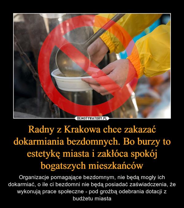 Radny z Krakowa chce zakazać dokarmiania bezdomnych. Bo burzy to estetykę miasta i zakłóca spokój bogatszych mieszkańców – Organizacje pomagające bezdomnym, nie będą mogły ich dokarmiać, o ile ci bezdomni nie będą posiadać zaświadczenia, że wykonują prace społeczne - pod groźbą odebrania dotacji z budżetu miasta