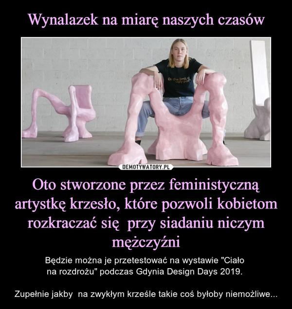 """Oto stworzone przez feministyczną artystkę krzesło, które pozwoli kobietom rozkraczać się  przy siadaniu niczym mężczyźni – Będzie można je przetestować na wystawie """"Ciało na rozdrożu"""" podczas Gdynia Design Days 2019. Zupełnie jakby  na zwykłym krześle takie coś byłoby niemożliwe..."""
