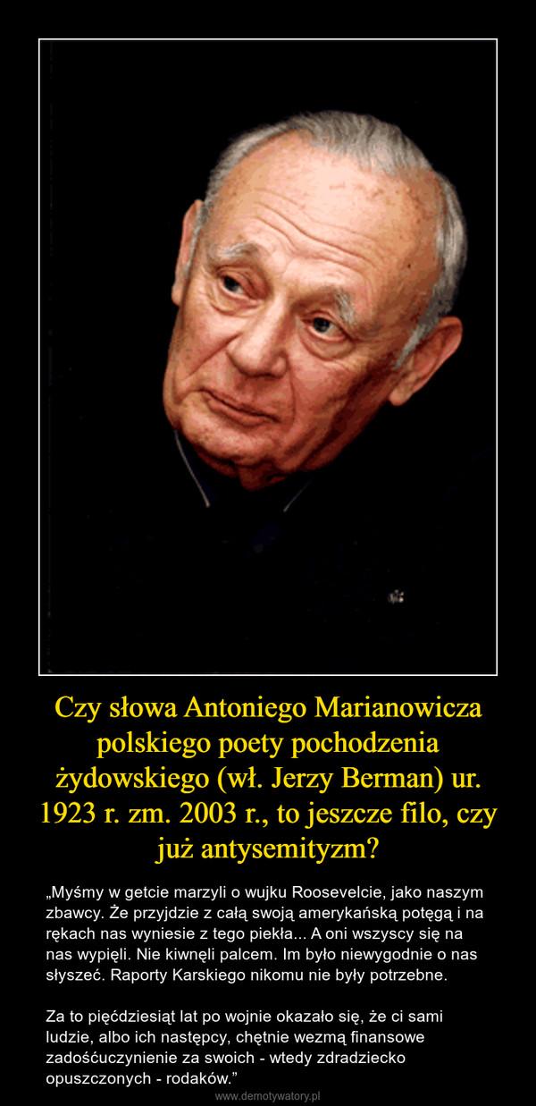 """Czy słowa Antoniego Marianowicza polskiego poety pochodzenia żydowskiego (wł. Jerzy Berman) ur. 1923 r. zm. 2003 r., to jeszcze filo, czy już antysemityzm? – """"Myśmy w getcie marzyli o wujku Roosevelcie, jako naszym zbawcy. Że przyjdzie z całą swoją amerykańską potęgą i na rękach nas wyniesie z tego piekła... A oni wszyscy się na nas wypięli. Nie kiwnęli palcem. Im było niewygodnie o nas słyszeć. Raporty Karskiego nikomu nie były potrzebne. Za to pięćdziesiąt lat po wojnie okazało się, że ci sami ludzie, albo ich następcy, chętnie wezmą finansowe zadośćuczynienie za swoich - wtedy zdradziecko opuszczonych - rodaków."""""""