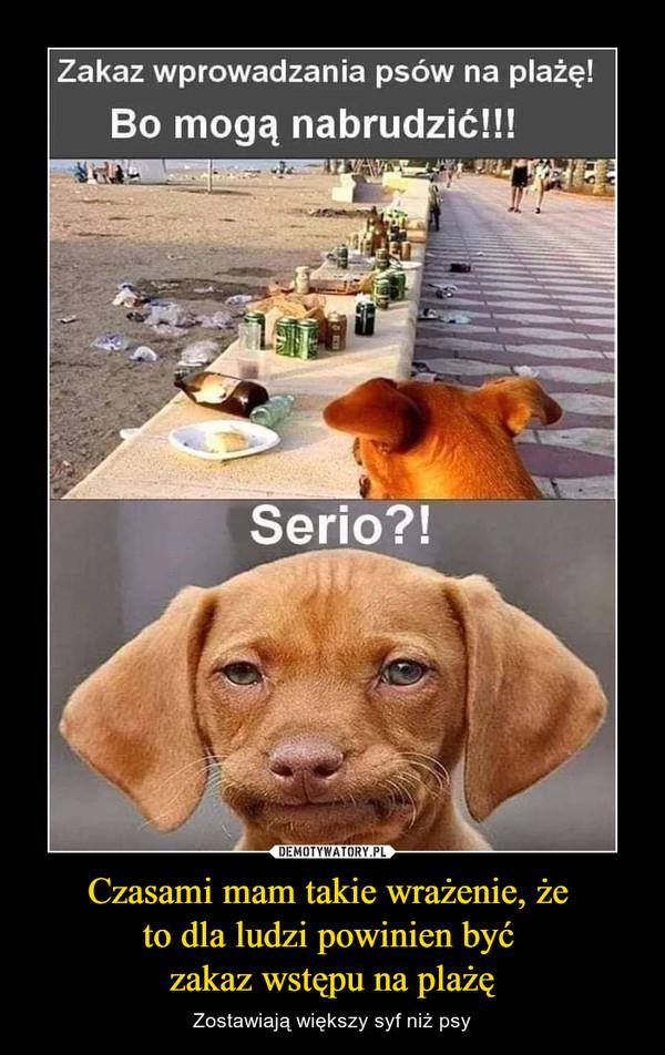 Czasami mam takie wrażenie, że to dla ludzi powinien być zakaz wstępu na plażę – Zostawiają większy syf niż psy Zakaz wprowadzania psów na plażę!Bo mogą nabrudzić!!!Serio?!