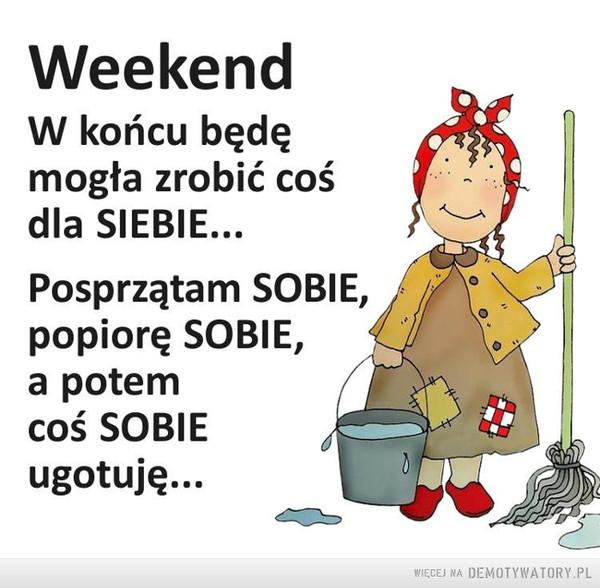 Weekend –  Weekend W końcu będę mogła zrobić coś dla SIEBIE...Posprzątam SOBIE,  popiorę SOBIE, a potem coś SOBIE ugotuję...