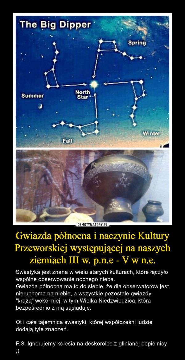 """Gwiazda północna i naczynie Kultury Przeworskiej występującej na naszych ziemiach III w. p.n.e - V w n.e. – Swastyka jest znana w wielu starych kulturach, które łączyło wspólne obserwowanie nocnego nieba. Gwiazda północna ma to do siebie, że dla obserwatorów jest nieruchoma na niebie, a wszystkie pozostałe gwiazdy """"krążą"""" wokół niej, w tym Wielka Niedźwiedzica, która bezpośrednio z nią sąsiaduje.Ot i cała tajemnica swastyki, której współcześni ludzie dodają tyle znaczeń.P.S. Ignorujemy kolesia na deskorolce z glinianej popielnicy ;)"""