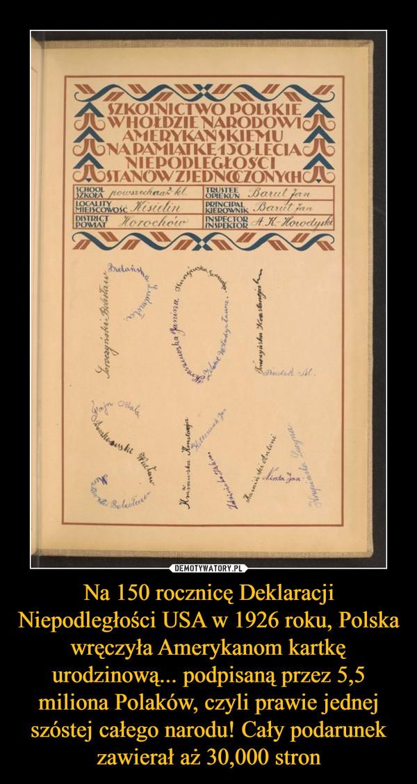 Na 150 rocznicę Deklaracji Niepodległości USA w 1926 roku, Polska wręczyła Amerykanom kartkę urodzinową... podpisaną przez 5,5 miliona Polaków, czyli prawie jednej szóstej całego narodu! Cały podarunek zawierał aż 30,000 stron –