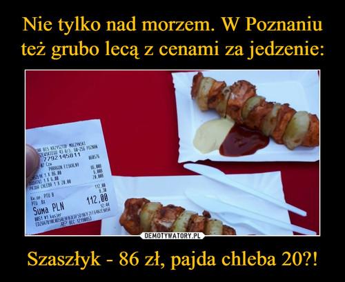 Nie tylko nad morzem. W Poznaniu też grubo lecą z cenami za jedzenie: Szaszłyk - 86 zł, pajda chleba 20?!