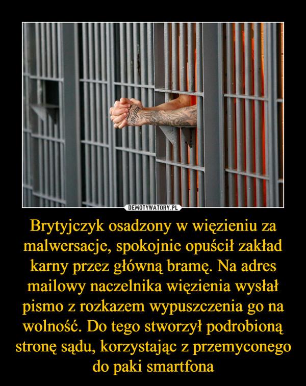 Brytyjczyk osadzony w więzieniu za malwersacje, spokojnie opuścił zakład karny przez główną bramę. Na adres mailowy naczelnika więzienia wysłał pismo z rozkazem wypuszczenia go na wolność. Do tego stworzył podrobioną stronę sądu, korzystając z przemyconego do paki smartfona –