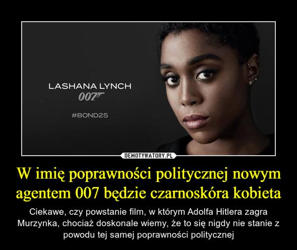 W imię poprawności politycznej nowym agentem 007 będzie czarnoskóra kobieta – Ciekawe, czy powstanie film, w którym Adolfa Hitlera zagra Murzynka, chociaż doskonale wiemy, że to się nigdy nie stanie z powodu tej samej poprawności politycznej Lashana Lynch Bond25
