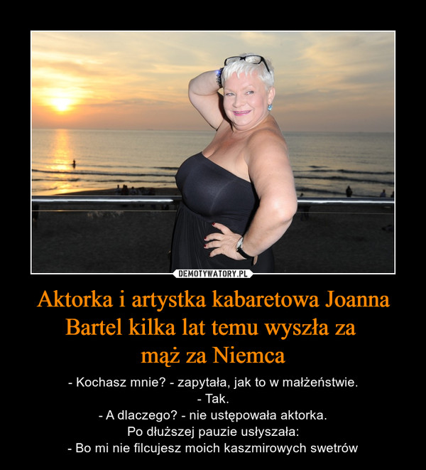 Aktorka i artystka kabaretowa Joanna Bartel kilka lat temu wyszła za mąż za Niemca – - Kochasz mnie? - zapytała, jak to w małżeństwie.- Tak.- A dlaczego? - nie ustępowała aktorka.Po dłuższej pauzie usłyszała:- Bo mi nie filcujesz moich kaszmirowych swetrów
