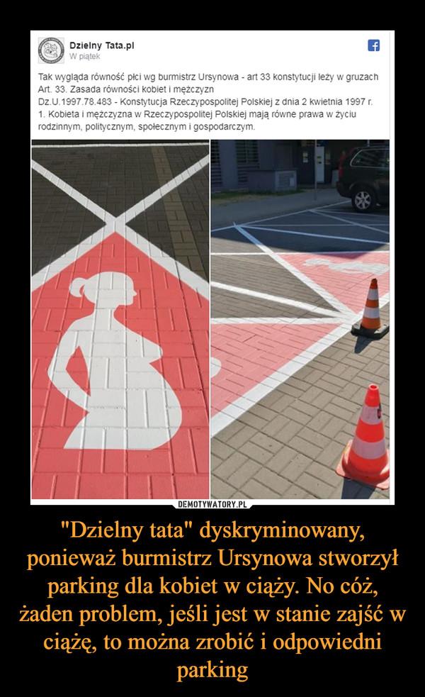 """""""Dzielny tata"""" dyskryminowany, ponieważ burmistrz Ursynowa stworzył parking dla kobiet w ciąży. No cóż, żaden problem, jeśli jest w stanie zajść w ciążę, to można zrobić i odpowiedni parking –"""