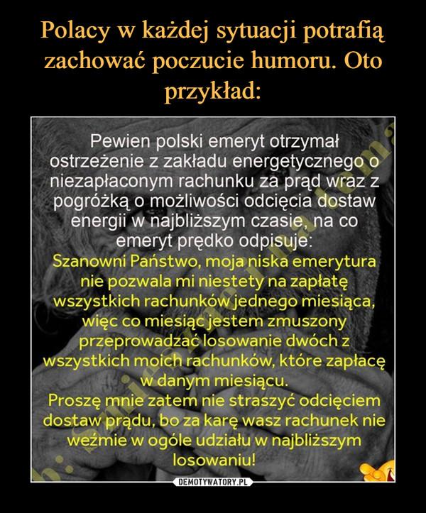 –  Pewien polski emeryt otrzymałostrzeżenie z zakładu energetycznego oniezapłaconym rachunku za prąd wraz zpogróżką o możliwości odcięcia dostawenergii w najbliższym czasie, na coemeryt prędko odpisuje:Szanowni Państwo, moja niska emeryturanie pozwala mi niestety na zapłatęwszystkich rachunków jednego miesiąca,więc co miesiącjestem zmuszonyprzeprowadzaólosowanie dwóch zwszystkich moich rachunków, które zapłacęw danym miesiącu.Proszę mnie zatem nie straszyć odcięciemdostaw prądu, bo za karę wasz rachunek nieweżmie w ogóle udziału w najbliższymlosowaniu!