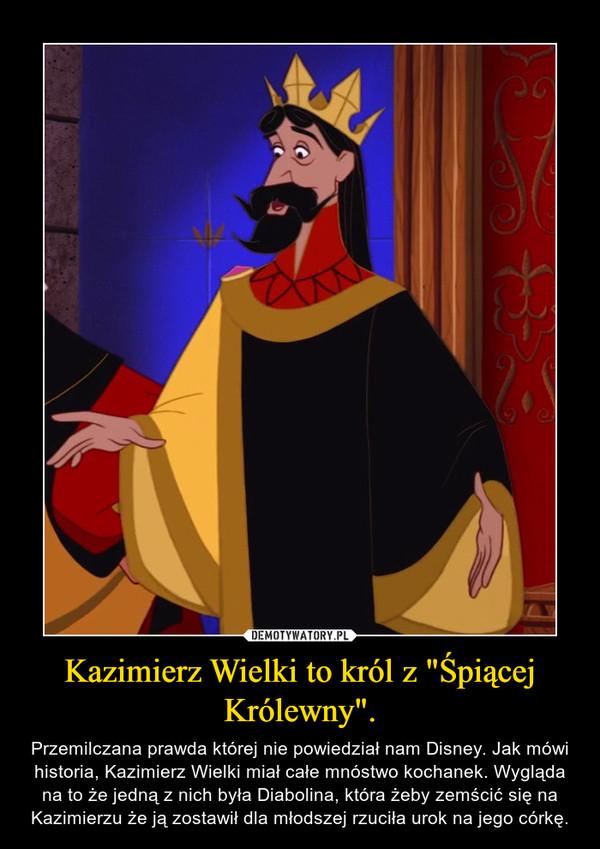 """Kazimierz Wielki to król z """"Śpiącej Królewny"""". – Przemilczana prawda której nie powiedział nam Disney. Jak mówi historia, Kazimierz Wielki miał całe mnóstwo kochanek. Wygląda na to że jedną z nich była Diabolina, która żeby zemścić się na Kazimierzu że ją zostawił dla młodszej rzuciła urok na jego córkę."""