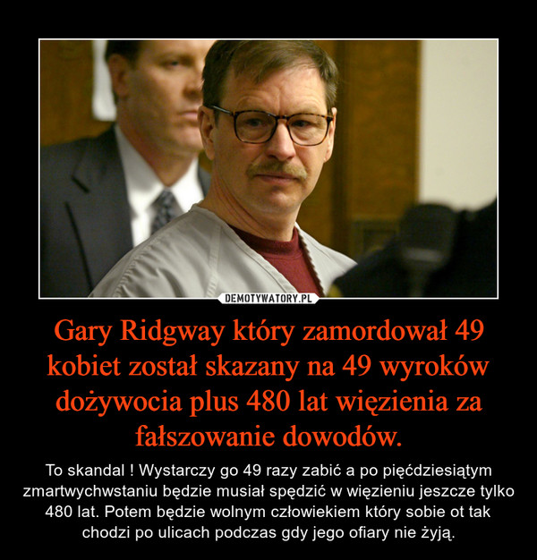 Gary Ridgway który zamordował 49 kobiet został skazany na 49 wyroków dożywocia plus 480 lat więzienia za fałszowanie dowodów. – To skandal ! Wystarczy go 49 razy zabić a po pięćdziesiątym zmartwychwstaniu będzie musiał spędzić w więzieniu jeszcze tylko 480 lat. Potem będzie wolnym człowiekiem który sobie ot tak chodzi po ulicach podczas gdy jego ofiary nie żyją.