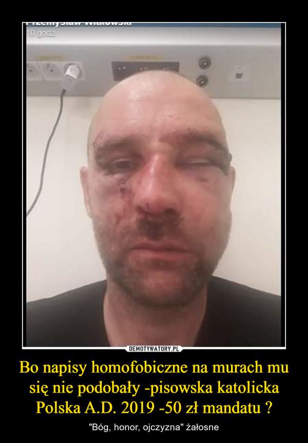 """Bo napisy homofobiczne na murach mu się nie podobały -pisowska katolicka Polska A.D. 2019 -50 zł mandatu ? – """"Bóg, honor, ojczyzna"""" żałosne"""