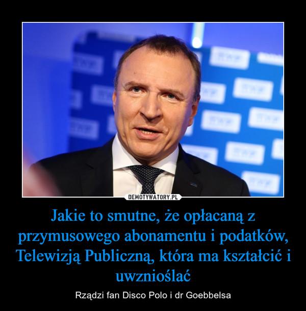 Jakie to smutne, że opłacaną z przymusowego abonamentu i podatków, Telewizją Publiczną, która ma kształcić i uwznioślać – Rządzi fan Disco Polo i dr Goebbelsa