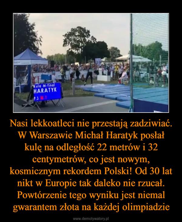 Nasi lekkoatleci nie przestają zadziwiać. W Warszawie Michał Haratyk posłał kulę na odległość 22 metrów i 32 centymetrów, co jest nowym, kosmicznym rekordem Polski! Od 30 lat nikt w Europie tak daleko nie rzucał. Powtórzenie tego wyniku jest niemal gwarantem złota na każdej olimpiadzie –