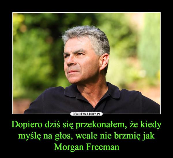 Dopiero dziś się przekonałem, że kiedy myślę na głos, wcale nie brzmię jak Morgan Freeman –