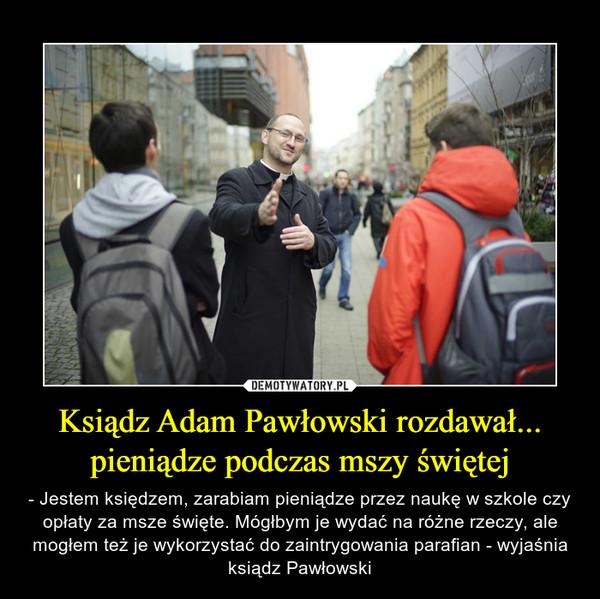 Ksiądz Adam Pawłowski rozdawał... pieniądze podczas mszy świętej – - Jestem księdzem, zarabiam pieniądze przez naukę w szkole czy opłaty za msze święte. Mógłbym je wydać na różne rzeczy, ale mogłem też je wykorzystać do zaintrygowania parafian - wyjaśnia ksiądz Pawłowski
