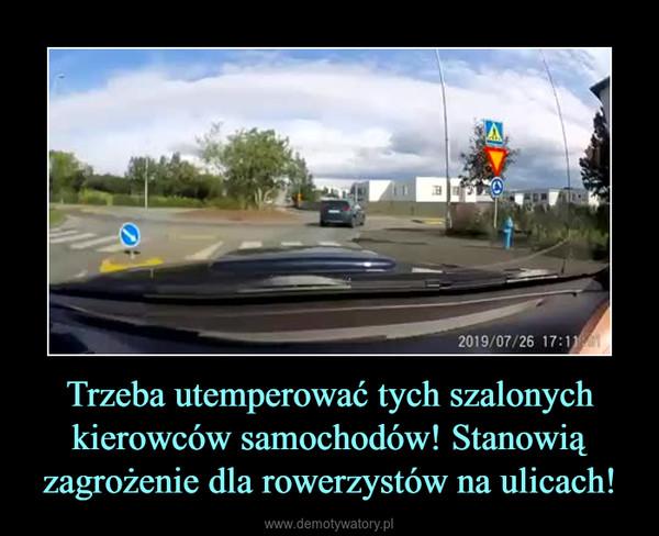 Trzeba utemperować tych szalonych kierowców samochodów! Stanowią zagrożenie dla rowerzystów na ulicach! –