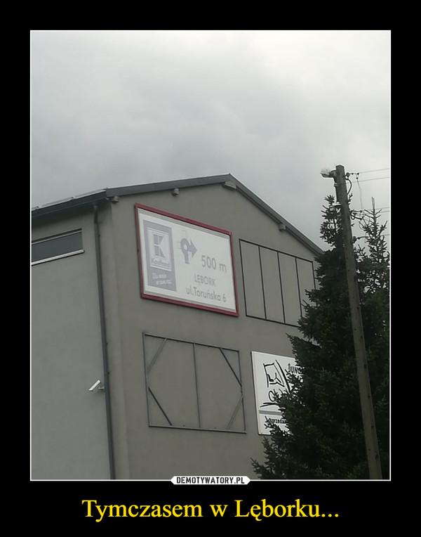 Tymczasem w Lęborku... –