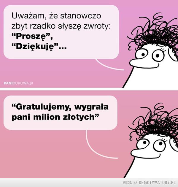 """Też tak mam –  Uważam, że stanowczozbyt rzadko słyszę zwroty:""""Proszę"""",""""Dziękuję""""...PANIBUKOWA.pl""""Gratulujemy, wygrałapani milion złotych"""""""