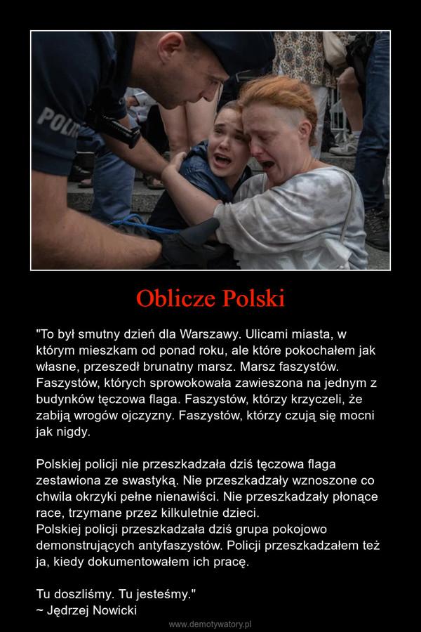 """Oblicze Polski – """"To był smutny dzień dla Warszawy. Ulicami miasta, w którym mieszkam od ponad roku, ale które pokochałem jak własne, przeszedł brunatny marsz. Marsz faszystów. Faszystów, których sprowokowała zawieszona na jednym z budynków tęczowa flaga. Faszystów, którzy krzyczeli, że zabiją wrogów ojczyzny. Faszystów, którzy czują się mocni jak nigdy.Polskiej policji nie przeszkadzała dziś tęczowa flaga zestawiona ze swastyką. Nie przeszkadzały wznoszone co chwila okrzyki pełne nienawiści. Nie przeszkadzały płonące race, trzymane przez kilkuletnie dzieci. Polskiej policji przeszkadzała dziś grupa pokojowo demonstrujących antyfaszystów. Policji przeszkadzałem też ja, kiedy dokumentowałem ich pracę.Tu doszliśmy. Tu jesteśmy.""""~ Jędrzej Nowicki"""