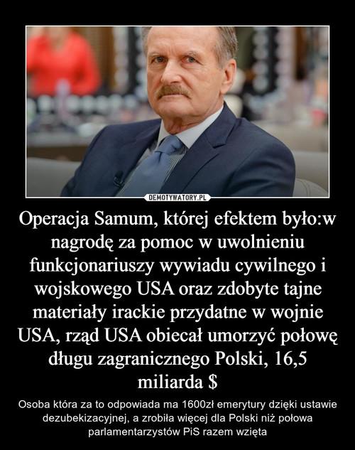 Operacja Samum, której efektem było:w nagrodę za pomoc w uwolnieniu funkcjonariuszy wywiadu cywilnego i wojskowego USA oraz zdobyte tajne materiały irackie przydatne w wojnie USA, rząd USA obiecał umorzyć połowę długu zagranicznego Polski, 16,5 miliarda $