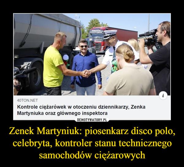 Zenek Martyniuk: piosenkarz disco polo, celebryta, kontroler stanu technicznego samochodów ciężarowych –