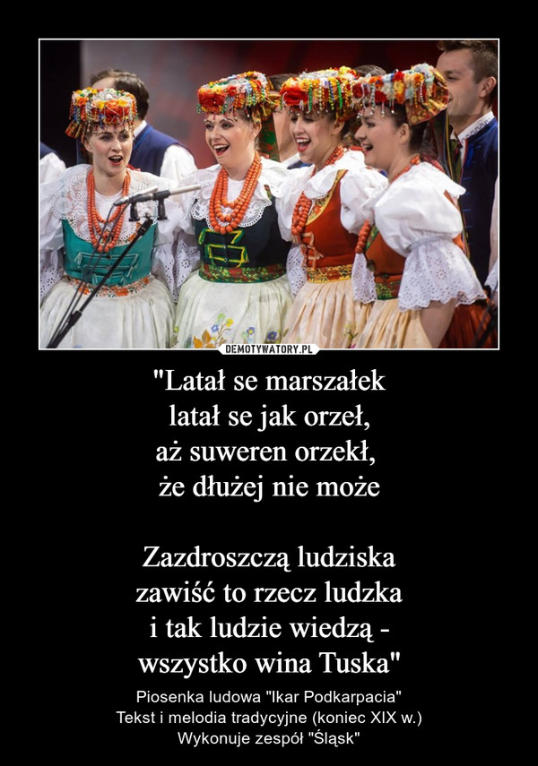 """""""Latał se marszałeklatał se jak orzeł,aż suweren orzekł, że dłużej nie możeZazdroszczą ludziskazawiść to rzecz ludzkai tak ludzie wiedzą -wszystko wina Tuska"""" – Piosenka ludowa """"Ikar Podkarpacia""""Tekst i melodia tradycyjne (koniec XIX w.)Wykonuje zespół """"Śląsk"""""""