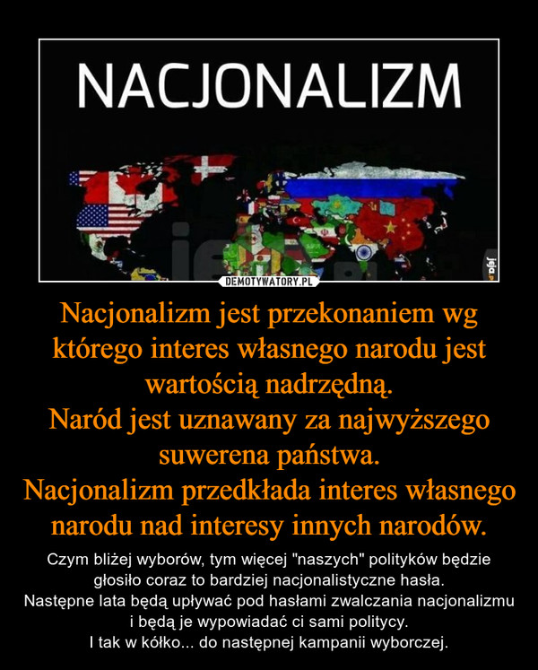 """Nacjonalizm jest przekonaniem wg którego interes własnego narodu jest wartością nadrzędną.Naród jest uznawany za najwyższego suwerena państwa.Nacjonalizm przedkłada interes własnego narodu nad interesy innych narodów. – Czym bliżej wyborów, tym więcej """"naszych"""" polityków będzie głosiło coraz to bardziej nacjonalistyczne hasła.Następne lata będą upływać pod hasłami zwalczania nacjonalizmu i będą je wypowiadać ci sami politycy.I tak w kółko... do następnej kampanii wyborczej."""