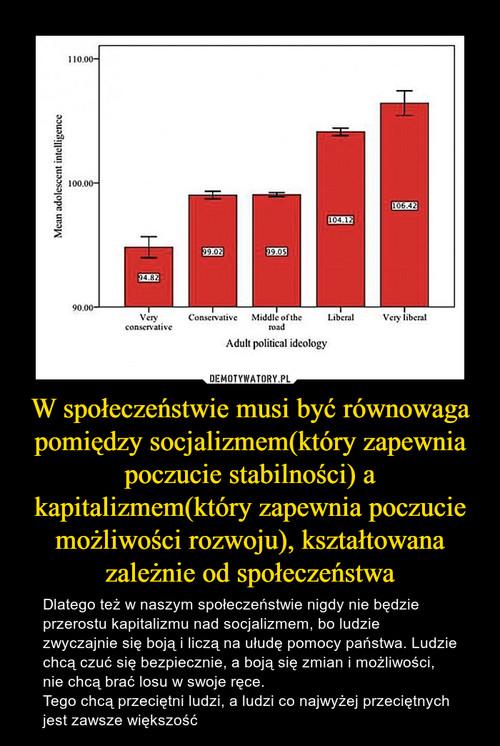 W społeczeństwie musi być równowaga pomiędzy socjalizmem(który zapewnia poczucie stabilności) a kapitalizmem(który zapewnia poczucie możliwości rozwoju), kształtowana zależnie od społeczeństwa