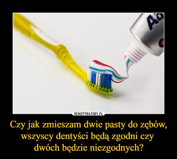 Czy jak zmieszam dwie pasty do zębów, wszyscy dentyści będą zgodni czy dwóch będzie niezgodnych? –