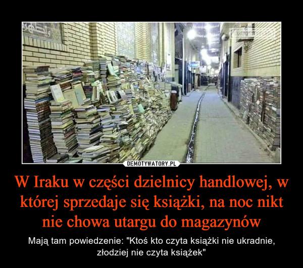 """W Iraku w części dzielnicy handlowej, w której sprzedaje się książki, na noc nikt nie chowa utargu do magazynów – Mają tam powiedzenie: """"Ktoś kto czyta książki nie ukradnie, złodziej nie czyta książek"""""""
