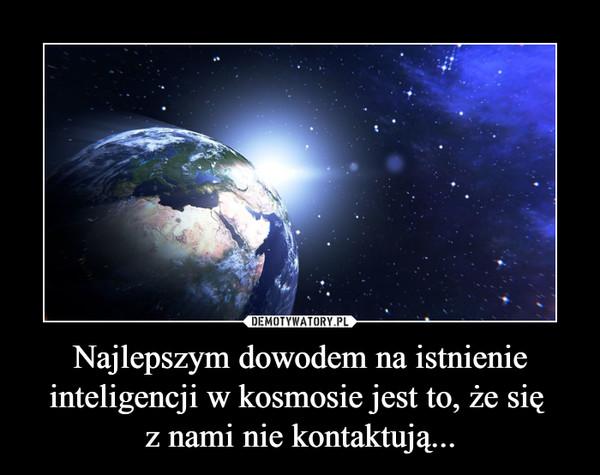 Najlepszym dowodem na istnienie inteligencji w kosmosie jest to, że się z nami nie kontaktują... –