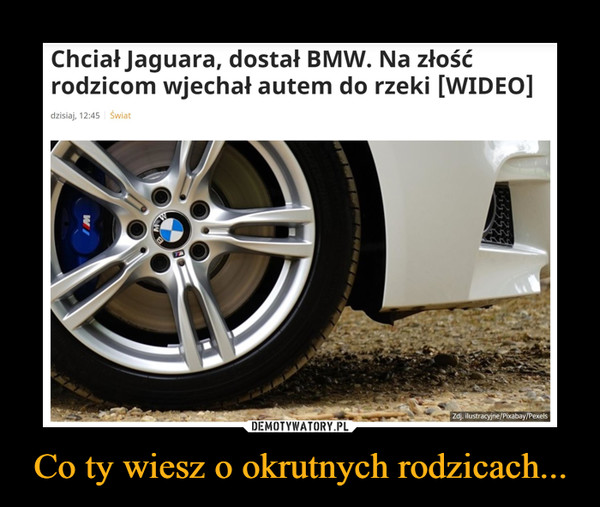 Co ty wiesz o okrutnych rodzicach... –  Chciał Jaguara, dostał BMW. Na złośćrodzicom wjechał autem do rzeki [WIDEO]dzisiaj, 12:45 ŚwiatZdj. ilustracyjne/Pixabay/PexelsW
