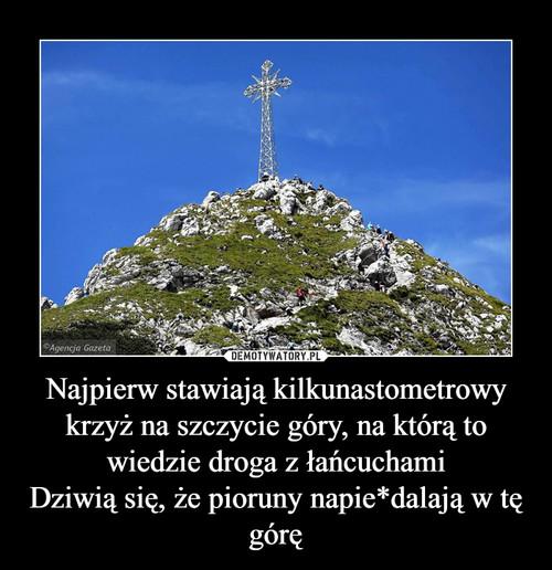 Najpierw stawiają kilkunastometrowy krzyż na szczycie góry, na którą to wiedzie droga z łańcuchami Dziwią się, że pioruny napie*dalają w tę górę