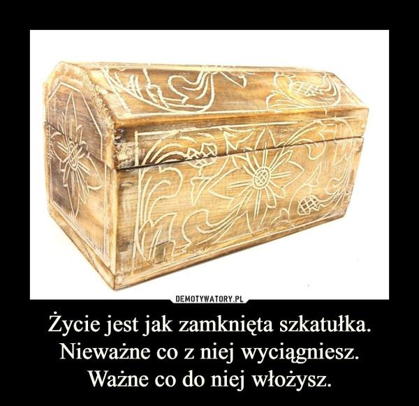 Życie jest jak zamknięta szkatułka.Nieważne co z niej wyciągniesz.Ważne co do niej włożysz. –