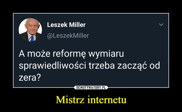 Mistrz internetu –  Leszek Miller  @LeszekMillerA może reformę wymiarusprawiedliwości trzeba zacząć odzera?