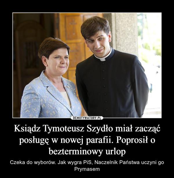 Ksiądz Tymoteusz Szydło miał zacząć posługę w nowej parafii. Poprosił o bezterminowy urlop – Czeka do wyborów. Jak wygra PiS, Naczelnik Państwa uczyni go Prymasem