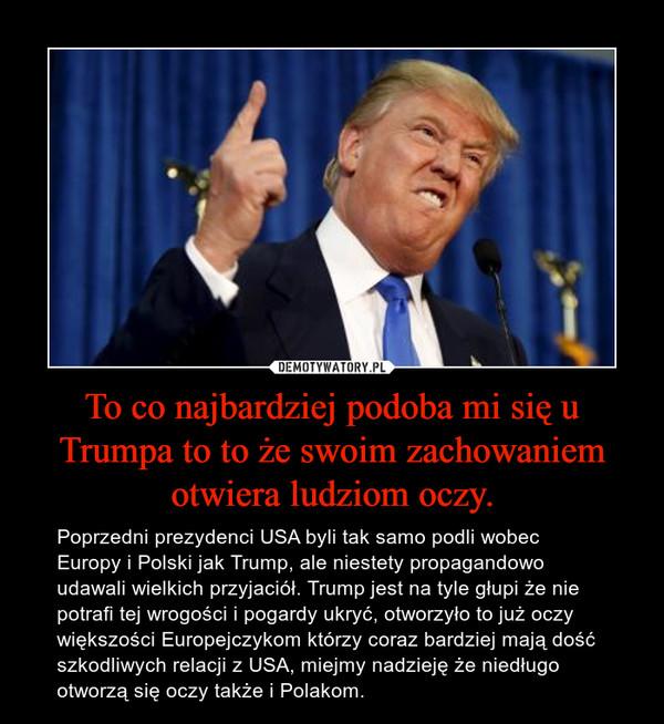 To co najbardziej podoba mi się u Trumpa to to że swoim zachowaniem otwiera ludziom oczy. – Poprzedni prezydenci USA byli tak samo podli wobec Europy i Polski jak Trump, ale niestety propagandowo udawali wielkich przyjaciół. Trump jest na tyle głupi że nie potrafi tej wrogości i pogardy ukryć, otworzyło to już oczy większości Europejczykom którzy coraz bardziej mają dość szkodliwych relacji z USA, miejmy nadzieję że niedługo otworzą się oczy także i Polakom.