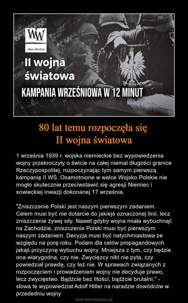 """80 lat temu rozpoczęła się II wojna światowa – 1 września 1939 r. wojska niemieckie bez wypowiedzenia wojny przekroczyły o świcie na całej niemal długości granice Rzeczypospolitej, rozpoczynając tym samym pierwszą kampanię II WŚ. Osamotnione w walce Wojsko Polskie nie mogło skutecznie przeciwstawić się agresji Niemiec i sowieckiej inwazji dokonanej 17 września.""""Zniszczenie Polski jest naszym pierwszym zadaniem. Celem musi być nie dotarcie do jakiejś oznaczonej linii, lecz zniszczenie żywej siły. Nawet gdyby wojna miała wybuchnąć na Zachodzie, zniszczenie Polski musi być pierwszym naszym zadaniem. Decyzja musi być natychmiastowa ze względu na porę roku. Podam dla celów propagandowych jakąś przyczynę wybuchu wojny. Mniejsza z tym, czy będzie ona wiarygodna, czy nie. Zwycięzcy nikt nie pyta, czy powiedział prawdę, czy też nie. W sprawach związanych z rozpoczęciem i prowadzeniem wojny nie decyduje prawo, lecz zwycięstwo. Bądźcie bez litości, bądźcie brutalni."""" - słowa te wypowiedział Adolf Hitler na naradzie dowódców w przededniu wojny"""