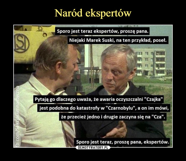 """–  Sporo jest teraz ekspertów, proszę pana.Niejaki Marek Suski, na ten przykład, poseł.Pytają go dlaczego uważa, że awaria oczyszczalni """"Czajka""""jest podobna do katastrofy w """"Czarnobylu"""", a on im mówi,że przecież jedno i drugie zaczyna się na """"Cza"""". Sporo jest teraz, proszę pana, ekspertów."""