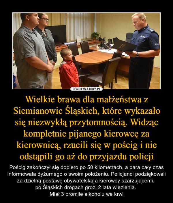 Wielkie brawa dla małżeństwa z Siemianowic Śląskich, które wykazało się niezwykłą przytomnością. Widząc kompletnie pijanego kierowcę za kierownicą, rzucili się w pościg i nie odstąpili go aż do przyjazdu policji – Pościg zakończył się dopiero po 50 kilometrach, a para cały czas informowała dyżurnego o swoim położeniu. Policjanci podziękowali za dzielną postawę obywatelską a kierowcy szarżującemu po Śląskich drogach grozi 2 lata więzienia. Miał 3 promile alkoholu we krwi